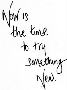 Now is the time to try something new