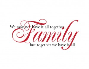 We may not have it all together... but together we have it all. - Family